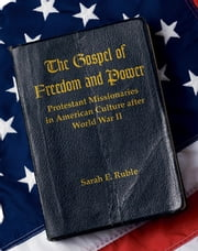 The Gospel of Freedom and Power - Protestant Missionaries in American Culture after World War II ebook by Sarah E. Ruble