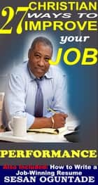 27 Christian Ways To Improve Your Job Performance ebook by Sesan Oguntade