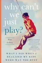Why Can't We Just Play? - What I Did When I Realized My Kids Were Way Too Busy ebook by