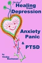 Spiritual Healing from Depression, Anxiety, Panic & PTSD. ebook by Vickie Buchanan