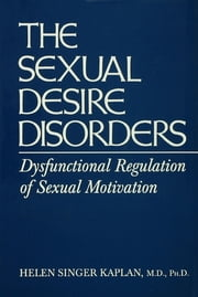 Sexual Desire Disorders - Dysfunctional Regulation of Sexual Motivation ebook by Helen Singer Kaplan