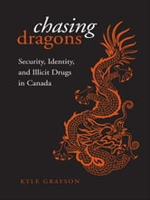Chasing Dragons - Security, Identity, and Illicit Drugs in Canada ebook by Kyle  Grayson