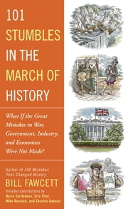 101 Stumbles in the March of History - What If the Great Mistakes in War, Government, Industry, and Economics Were Not Made? ebook by Bill Fawcett