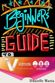 The Beginner s Guide to HD Video Downloader Live TV VidMate ebook by Danielle Marie