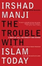 The Trouble with Islam Today - A Wake-up Call for Honesty and Change ebook by Irshad Manji