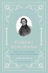 Robert Schumann - The Life and Work of a Romantic Composer ebook by Martin Geck