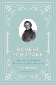 Robert Schumann - The Life and Work of a Romantic Composer ebook by Martin Geck,Stewart Spencer