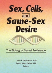 Sex, Cells, and Same-Sex Desire - The Biology of Sexual Preference ebook by David A Parker