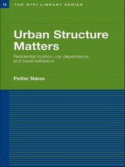 Urban Structure Matters - Residential Location, Car Dependence and Travel Behaviour ebook by Petter Naess