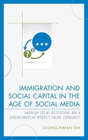 Immigration and Social Capital in the Age of Social Media - American Social Institutions and a Korean-American Women's Online Community ebook by Joong-Hwan Oh
