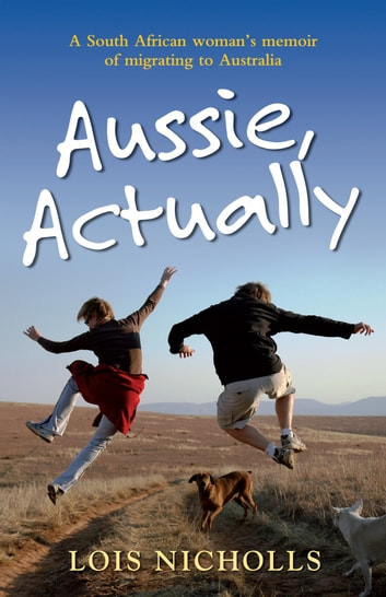 Aussie, Actually - A South African woman's memoir of migrating to Australia ebook by Lois Nicholls