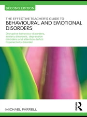 The Effective Teacher's Guide to Behavioural and Emotional Disorders - Disruptive Behaviour Disorders, Anxiety Disorders, Depressive Disorders, and Attention Deficit Hyperactivity Disorder ebook by Michael Farrell,Michael Farrell