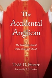 The Accidental Anglican - The Surprising Appeal of the Liturgical Church ebook by Todd D. Hunter, J. I. Packer
