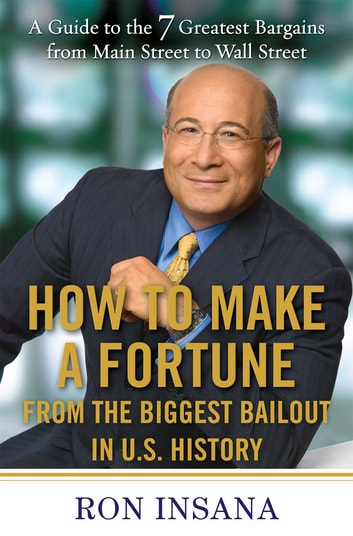 How to Make a Fortune from the Biggest Market Opportunitiesin U.S.History - A Guide to the 7 Greatest Bargains from Main Street to WallStreet eBook by Ron Insana