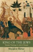 King of the Jews - Temple Theology in John's Gospel ebook by Margaret Barker