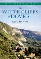 The White Cliffs of Dover Britain's Heritage Coast ebook by Paul Harris