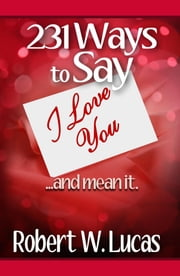 231 Ways to Say I Love You...and Mean It ebook by Robert W. Lucas