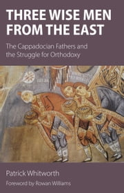 Three Wise Men from the East - The Cappadocian Fathers and the Struggle for Orthodoxy ebook by Patrick Whitworth,Rowan Williams