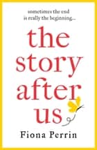 The Story After Us - A heartwarming tale of life and love for modern women everywhere ebook by Fiona Perrin