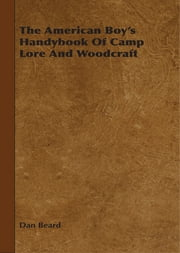 The American Boy's Handybook Of Camp Lore And Woodcraft ebook by Dan Beard
