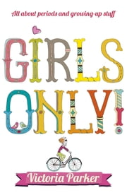 Girls Only! All About Periods and Growing-Up Stuff - All about periods and growing-up stuff ebook by Victoria Parker