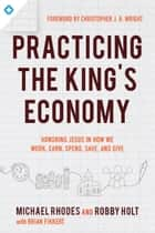 Practicing the King's Economy - Honoring Jesus in How We Work, Earn, Spend, Save, and Give ebook by Michael Rhodes, Robby Holt, Brian Fikkert,...