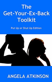The Get Your Ex Back Toolkit: Put Up or Shut Up Edition ebook by Angela Atkinson