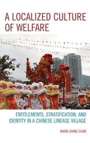 A Localized Culture of Welfare - Entitlements, Stratification, and Identity in a Chinese Lineage Village ebook by Kwok-shing Chan