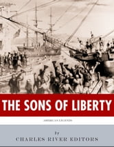 The Sons of Liberty: The Lives and Legacies of John Adams, Samuel Adams, Paul Revere and John Hancock ebook by Charles River Editors