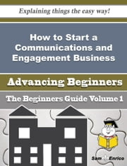 How to Start a Communications and Engagement Business (Beginners Guide) ebook by Cristine Singer,Sam Enrico