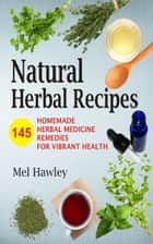 Natural Herbal Recipes - 145 Homemade Herbal Medicine Remedies for Vibrant Health ebook by Mel Hawley