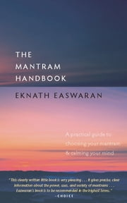The Mantram Handbook - A Practical Guide to Choosing Your Mantram and Calming Your Mind ebook by Eknath Easwaran