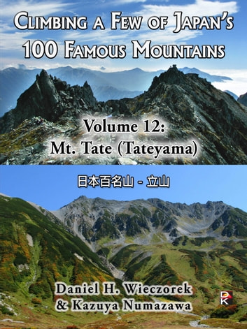 Climbing a Few of Japan's 100 Famous Mountains - Volume 12: Mt. Tate (Tateyama) ebook by Daniel H. Wieczorek,Kazuya Numazawa