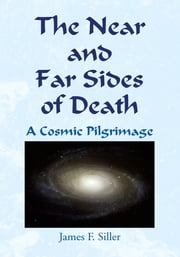 The Near and Far Sides of Death - A Cosmic Pilgrimage ebook by James F. Siller