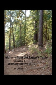 Morsels from the Father's Table volume 4 - Walking the Walk ebook by P. Clauss