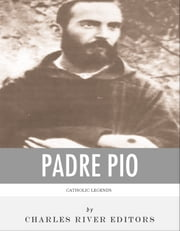 Catholic Legends: The Life and Legacy of Padre Pio ebook by Charles River Editors