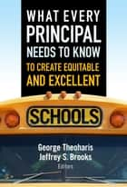 What Every Principal Needs to Know to Create Equitable and Excellent Schools ebook by George Theoharis,Jeffrey S. Brooks