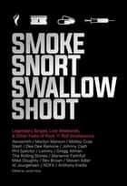 Smoke Snort Swallow Shoot - Legendary Binges, Lost Weekends, and Other Feats of Rock 'n' Roll Incoherence ebook by Jacob Hoye