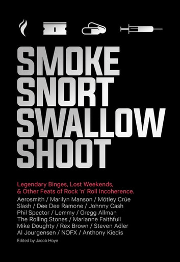 Smoke Snort Swallow Shoot - Legendary Binges, Lost Weekends, and Other Feats of Rock 'n' Roll Incoherence ebook by