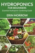 Hydroponics For Beginners - Essential Hydroponic Gardening Guide ebook by Erin Morrow
