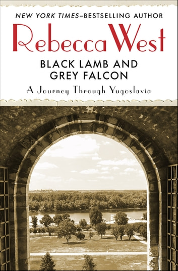 Black Lamb and Grey Falcon - A Journey Through Yugoslavia ebook by Rebecca West