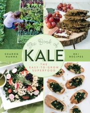The Book of Kale - The Easy-to-Grow Superfood, 80+ Recipes ebook by Sharon Hanna