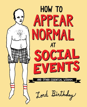 How to Appear Normal at Social Events - And Other Essential Wisdom ebook by Lord Birthday