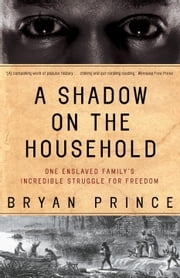 A Shadow on the Household - One Enslaved Family's Incredible Struggle for Freedom ebook by Bryan Prince