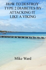 How to Destroy Type 2 Diabetes by Attacking it Like a Viking ebook by Mike Ward