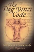 The Dog Vinci Code - Unlock the Secrets to Training Your Dog ebook by John Rogerson