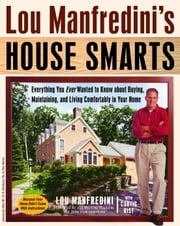 Lou Manfredini's House Smarts - Everything You Ever Wanted to Know About Buying, Maintaining, and LivingComfortably in Your Home ebook by Lou Manfredini