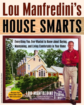 Lou Manfredini's House Smarts - Everything You Ever Wanted to Know About Buying, Maintaining, and Living Comfortably in Your Home ebook by Lou Manfredini