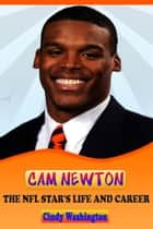 Cam Newton - The NFL Star´s Life and Carrer ebook by Cindy Washington