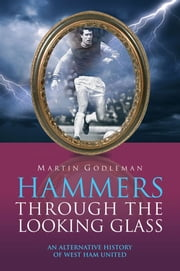 Hammers Through the Looking Glass: An Alternative History of West Ham United ebook by Martin Godleman